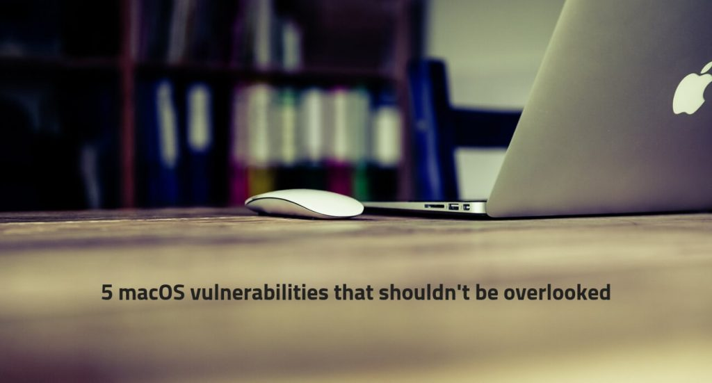 5 macOS Vulnerabilities that Shouldn?t Be Overlooked