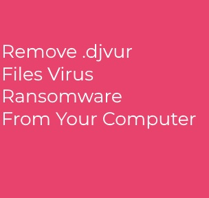 Djvur Ransomware ? How to Remove + Decrypt Files