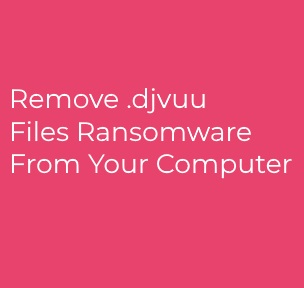 Djvuu Ransomware ? How to Remove Ii + Decrypt Files