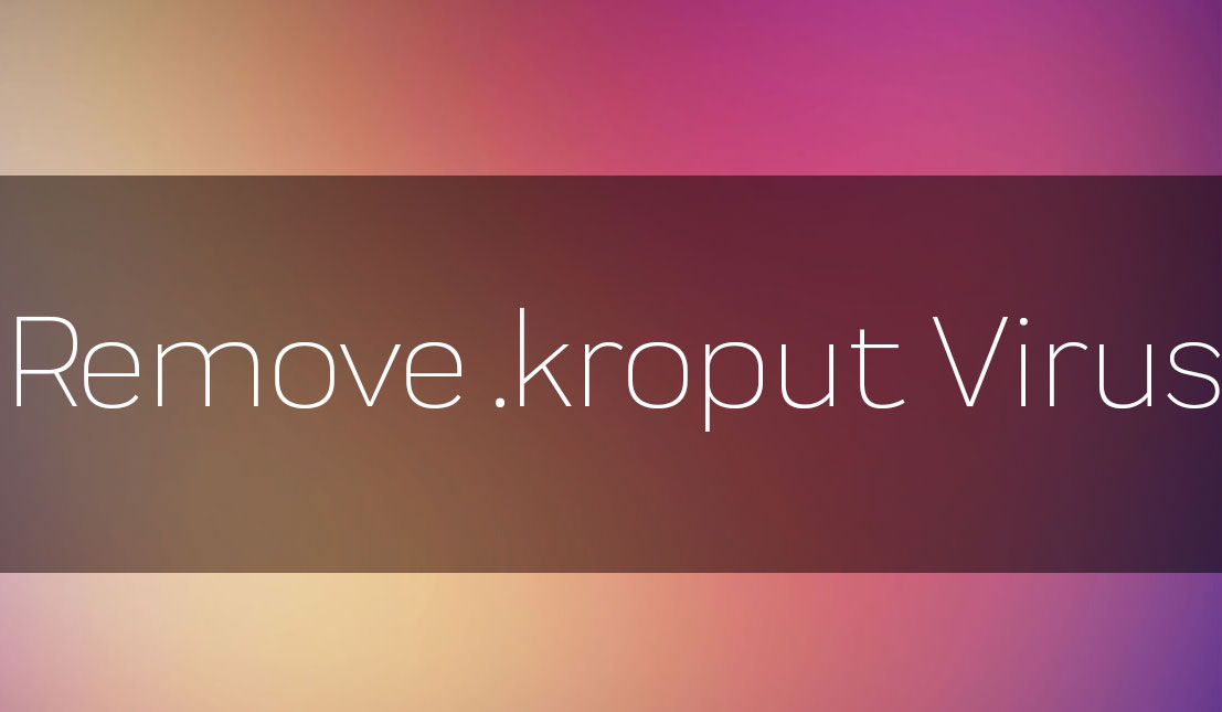 kroput Files Ransomware Virus – How to Remove It - How to