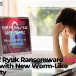 Beware! Ryuk Ransomware More Vicious with New Worm-Like Capability